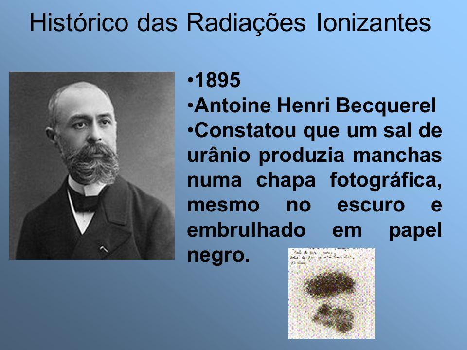 Histórico das Radiações Ionizantes 1895 Antoine Henri Becquerel Constatou que um sal de urânio produzia manchas numa chapa fotográfica, mesmo no escuro e embrulhado em papel negro.