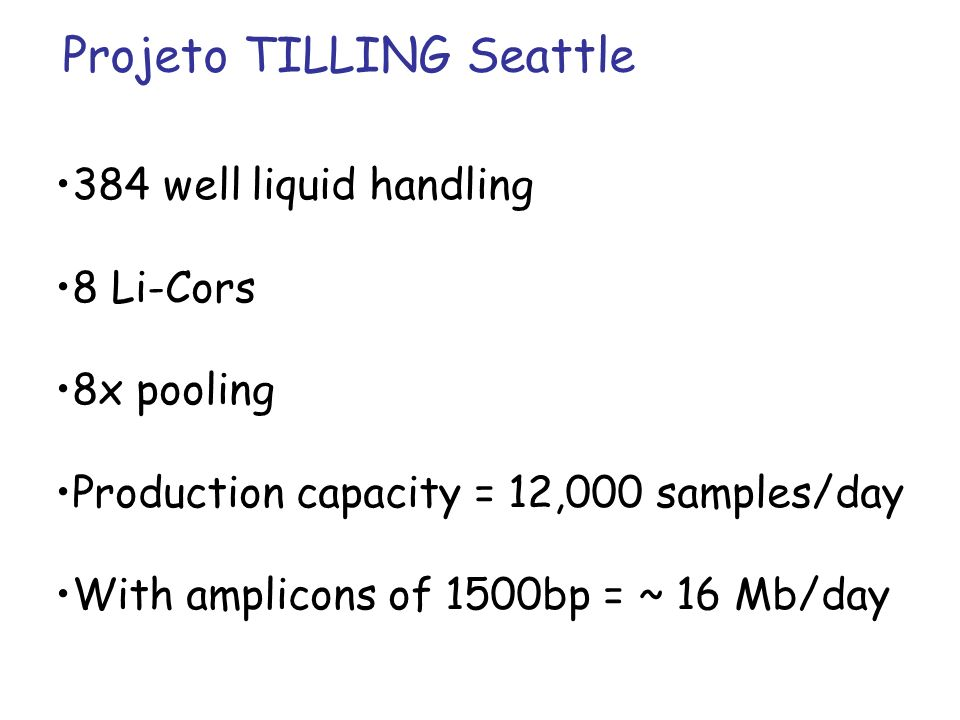 384 well liquid handling 8 Li-Cors 8x pooling Production capacity = 12,000 samples/day With amplicons of 1500bp = ~ 16 Mb/day Projeto TILLING Seattle