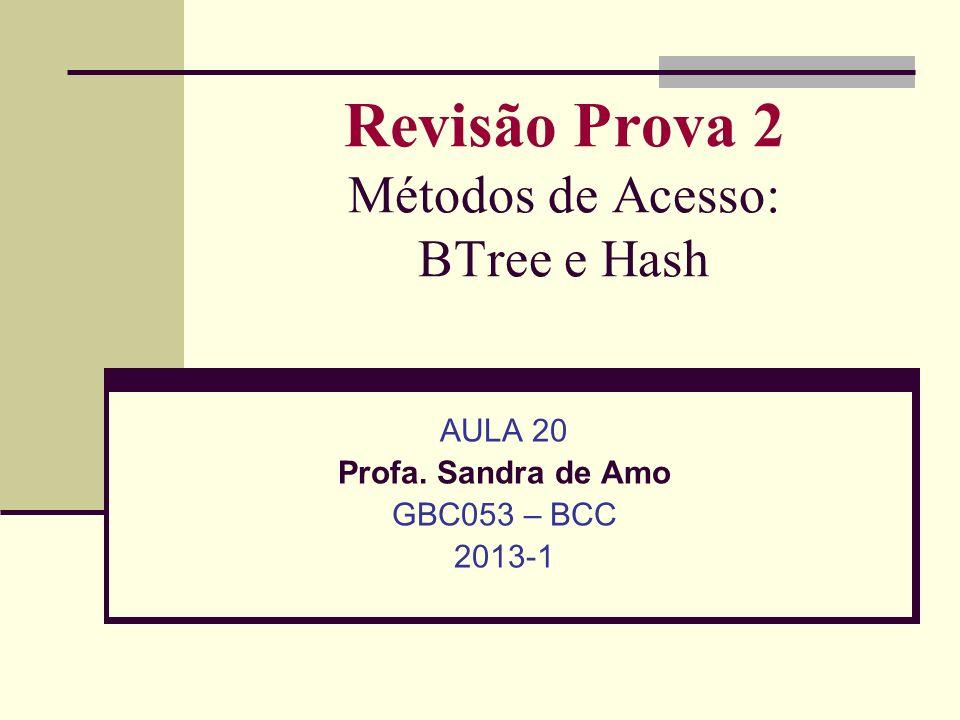 Revisão Prova 2 Métodos de Acesso: BTree e Hash AULA 20 Profa. Sandra de Amo GBC053 – BCC 2013-1