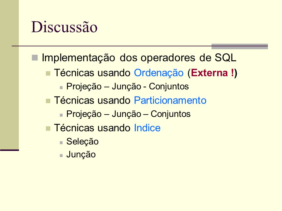 Discussão Implementação dos operadores de SQL Técnicas usando Ordenação (Externa !) Projeção – Junção - Conjuntos Técnicas usando Particionamento Projeção – Junção – Conjuntos Técnicas usando Indice Seleção Junção