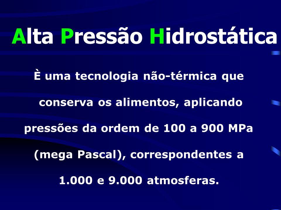 Alta Pressão Hidrostática È uma tecnologia não-térmica que conserva os alimentos, aplicando pressões da ordem de 100 a 900 MPa (mega Pascal), correspo