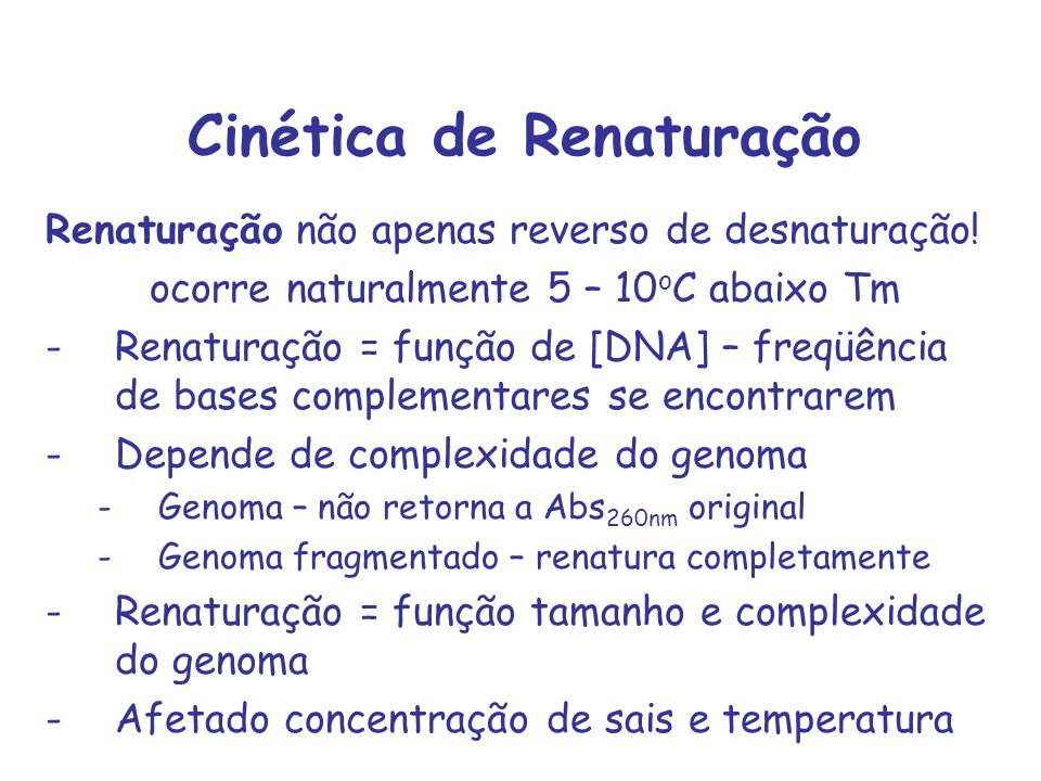 Cinética de Renaturação Renaturação não apenas reverso de desnaturação! ocorre naturalmente 5 – 10 o C abaixo Tm -Renaturação = função de [DNA] – freq