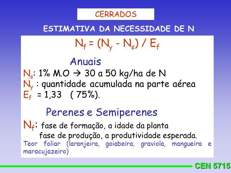 CEN 5715 N f = (N y - N s ) / E f Anuais N s : 1% M.O 30 a 50 kg/ha de N N y : quantidade acumulada na parte aérea E f = 1,33 ( 75%). Perenes e Semipe