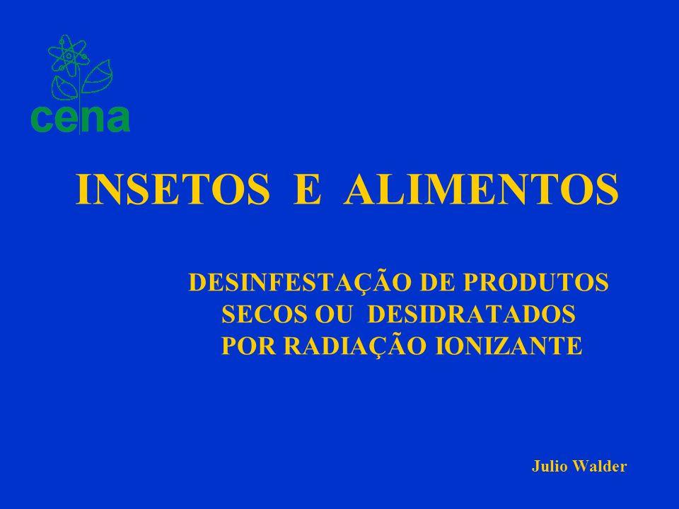 DESINFESTAÇÃO DE PRODUTOS SECOS OU DESIDRATADOS POR RADIAÇÃO IONIZANTE Julio Walder INSETOS E ALIMENTOS