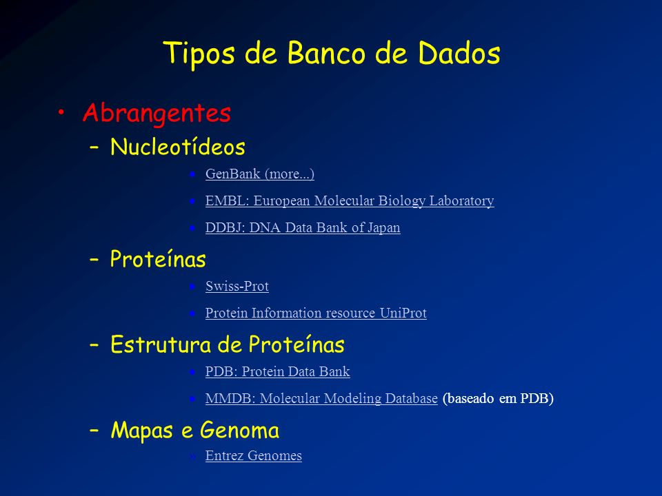 Tipos de Banco de Dados Especializados –Organismo-Específico Human Genome Sequencing GDB: Genome Database (human mapping information) MGD: Mouse Genome Database SGD: Saccharomyces Genome Database –Funcional TRANSFAC: Transcription Factors Vector Database Organelle Genome Database GOBASE Organelle Genome Database GOBASE –Tecnologia de Seqüenciamento EST: Expressed Sequence Tags GSS: Genome Survey Sequences STS: Sequence Tagged Sites HTG: High Throughput Sequences