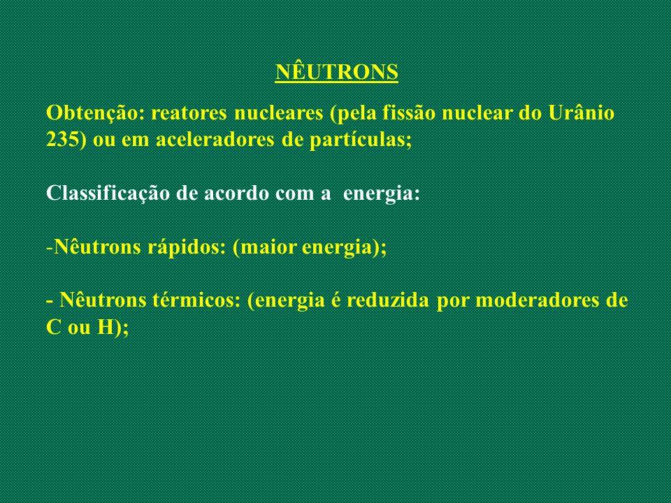 NÊUTRONS Obtenção: reatores nucleares (pela fissão nuclear do Urânio 235) ou em aceleradores de partículas; Classificação de acordo com a energia: -Nê