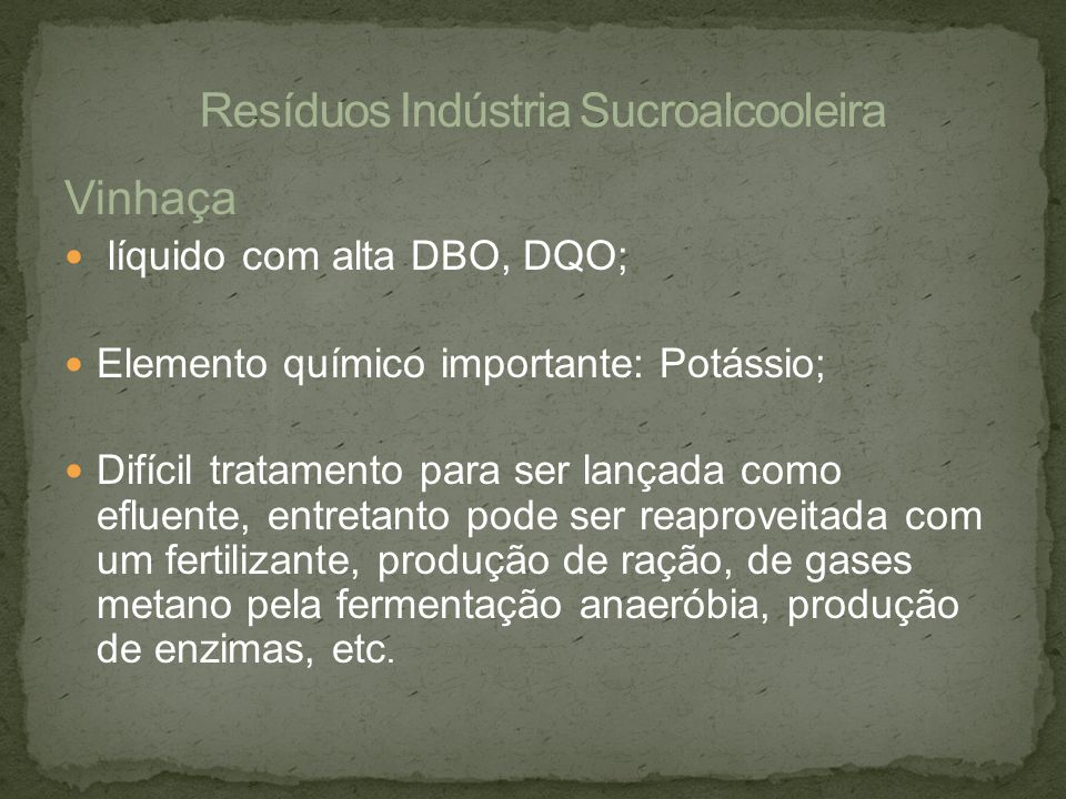 Vinhaça líquido com alta DBO, DQO; Elemento químico importante: Potássio; Difícil tratamento para ser lançada como efluente, entretanto pode ser reapr