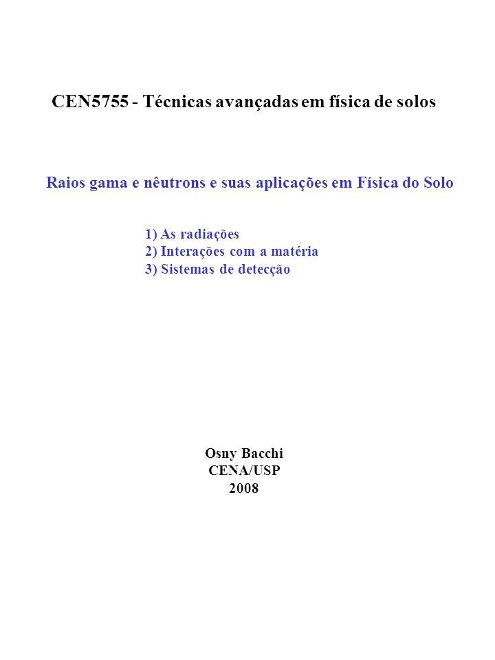 Raios gama e nêutrons e suas aplicações em Física do Solo Osny Bacchi CENA/USP 2008 1) As radiações 2) Interações com a matéria 3) Sistemas de detecção CEN5755 - Técnicas avançadas em física de solos