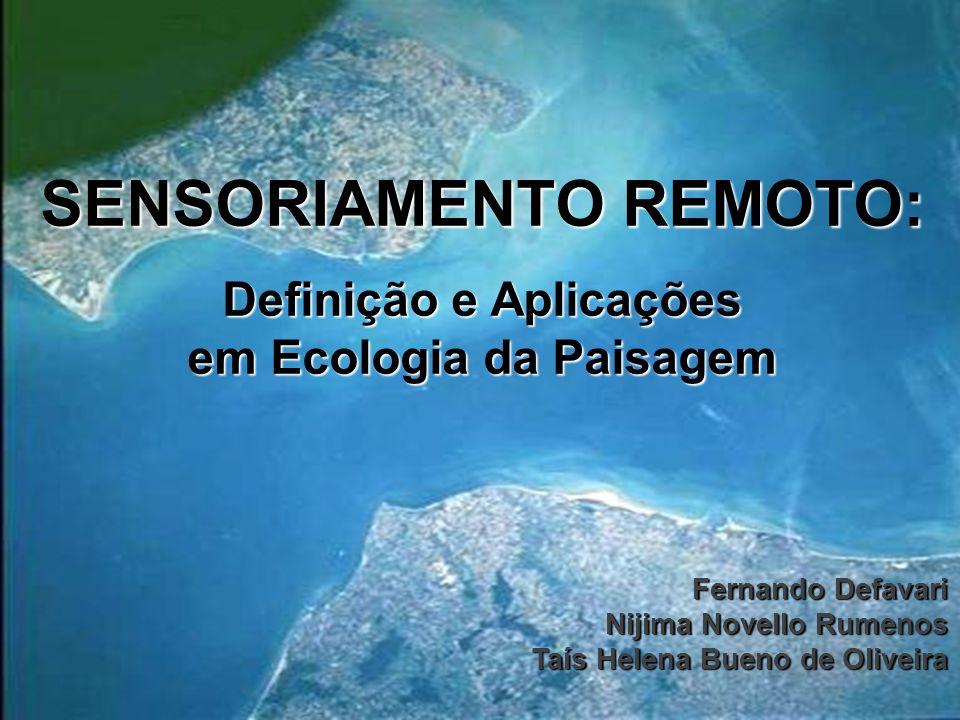 SENSORIAMENTO REMOTO: Definição e Aplicações em Ecologia da Paisagem Fernando Defavari Nijima Novello Rumenos Taís Helena Bueno de Oliveira