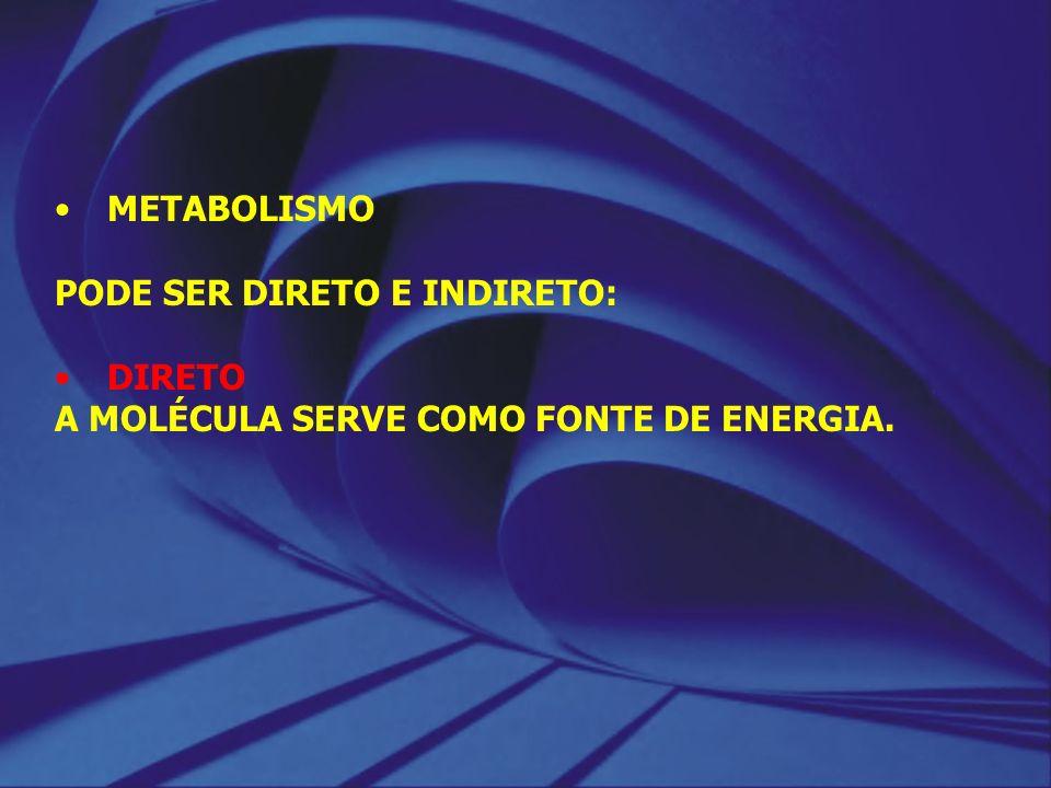 METABOLISMO PODE SER DIRETO E INDIRETO: DIRETO A MOLÉCULA SERVE COMO FONTE DE ENERGIA.