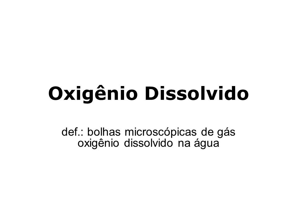 Oxigênio Dissolvido def.: bolhas microscópicas de gás oxigênio dissolvido na água