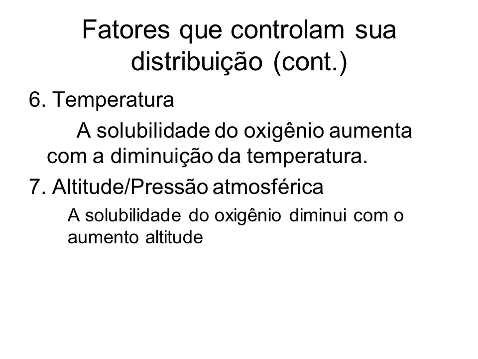 Fatores que controlam sua distribuição (cont.) 6. Temperatura A solubilidade do oxigênio aumenta com a diminuição da temperatura. 7. Altitude/Pressão