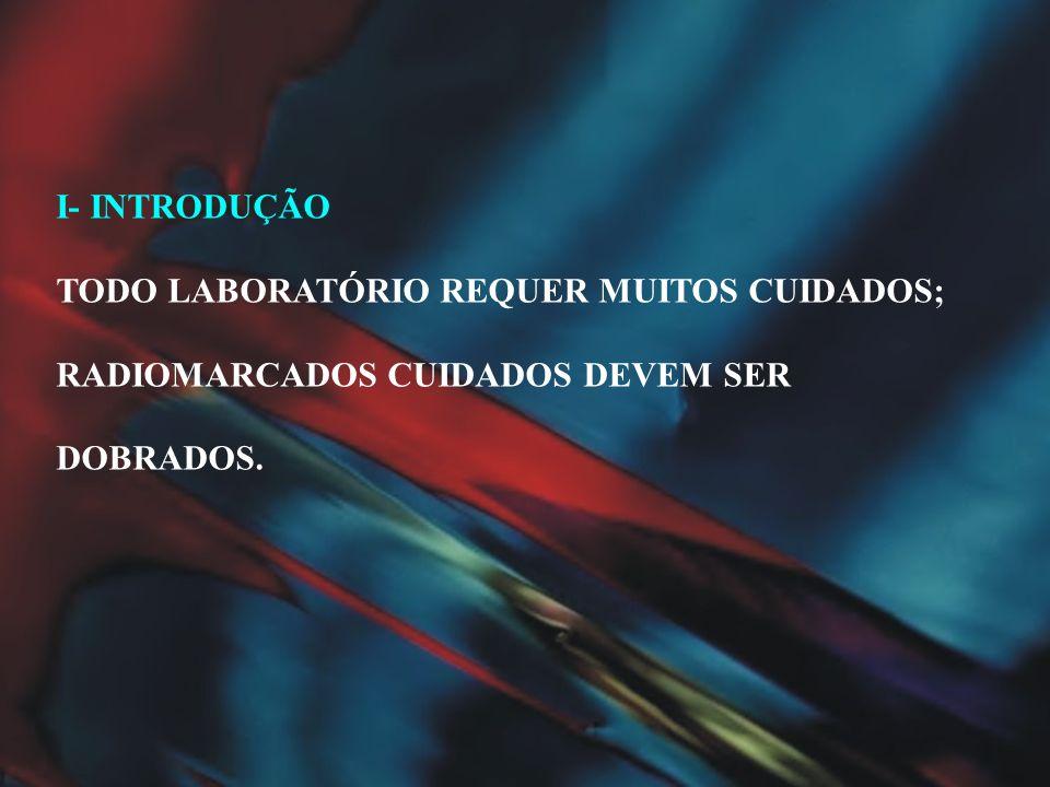 I- INTRODUÇÃO TODO LABORATÓRIO REQUER MUITOS CUIDADOS; RADIOMARCADOS CUIDADOS DEVEM SER DOBRADOS.