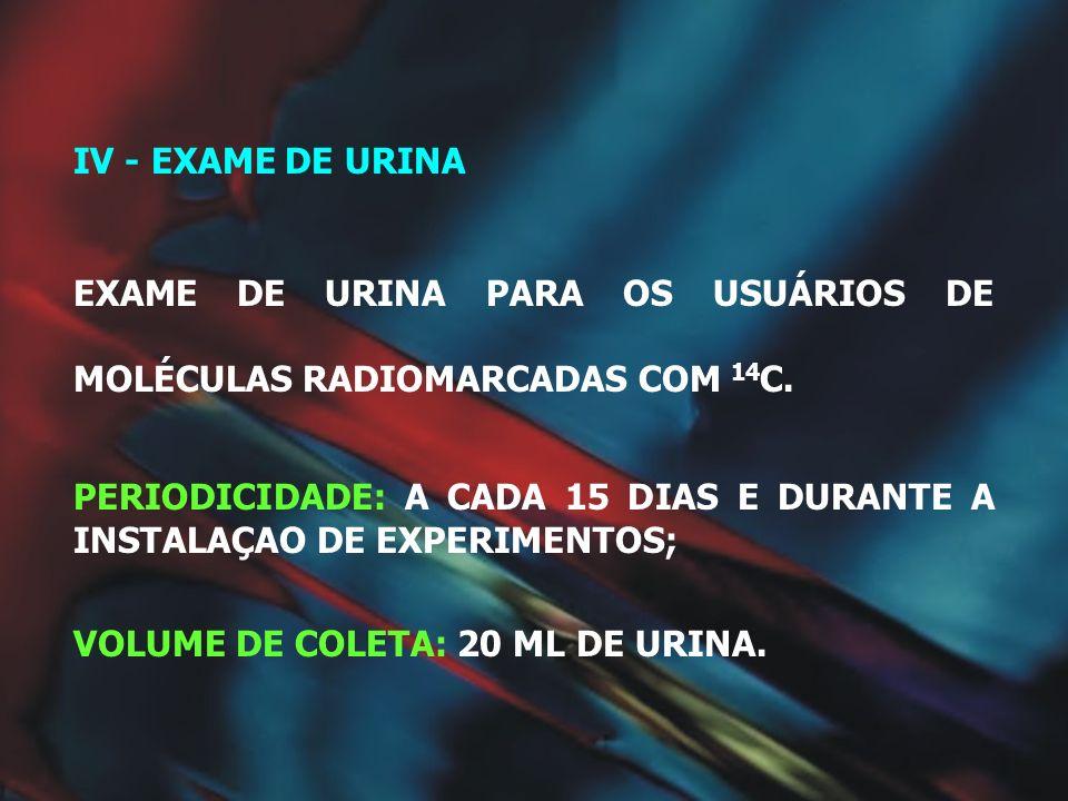 IV - EXAME DE URINA EXAME DE URINA PARA OS USUÁRIOS DE MOLÉCULAS RADIOMARCADAS COM 14 C. PERIODICIDADE: A CADA 15 DIAS E DURANTE A INSTALAÇAO DE EXPER