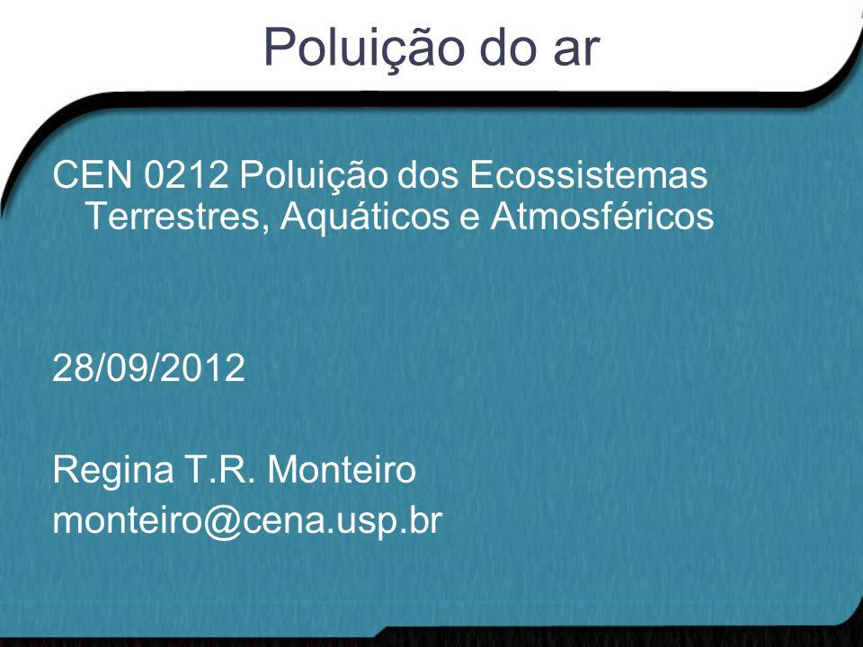 Poluição do ar CEN 0212 Poluição dos Ecossistemas Terrestres, Aquáticos e Atmosféricos 28/09/2012 Regina T.R. Monteiro monteiro@cena.usp.br