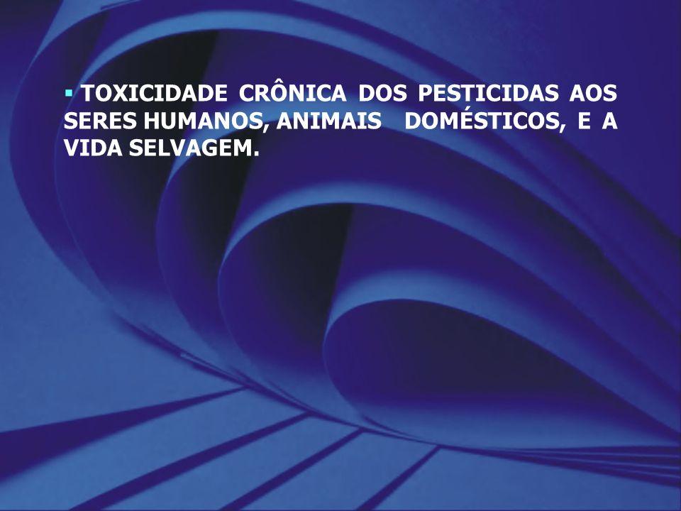 TOXICIDADE CRÔNICA DOS PESTICIDAS AOS SERES HUMANOS, ANIMAIS DOMÉSTICOS, E A VIDA SELVAGEM.