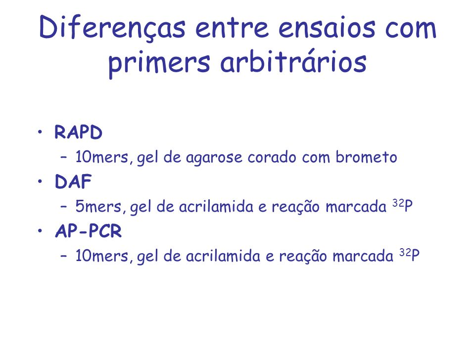 Diferenças entre ensaios com primers arbitrários RAPD –10mers, gel de agarose corado com brometo DAF –5mers, gel de acrilamida e reação marcada 32 P A