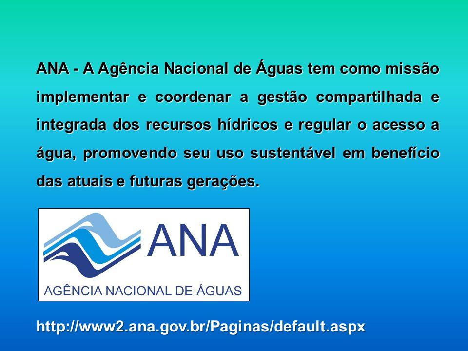 ANA - A Agência Nacional de Águas tem como missão implementar e coordenar a gestão compartilhada e integrada dos recursos hídricos e regular o acesso