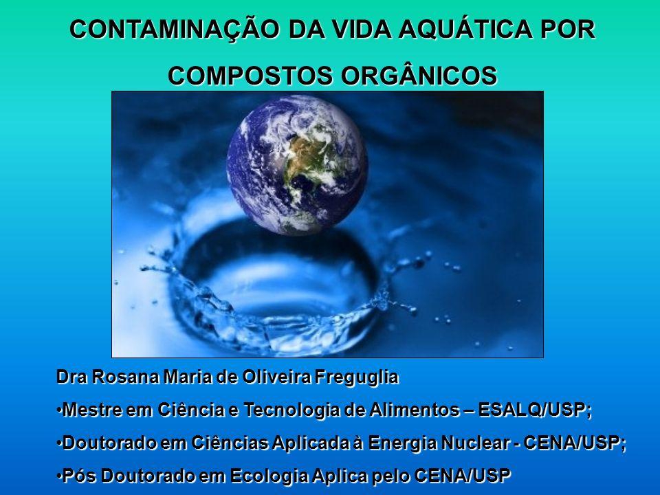 CONTAMINAÇÃO DA VIDA AQUÁTICA POR COMPOSTOS ORGÂNICOS Dra Rosana Maria de Oliveira Freguglia Mestre em Ciência e Tecnologia de Alimentos – ESALQ/USP;M