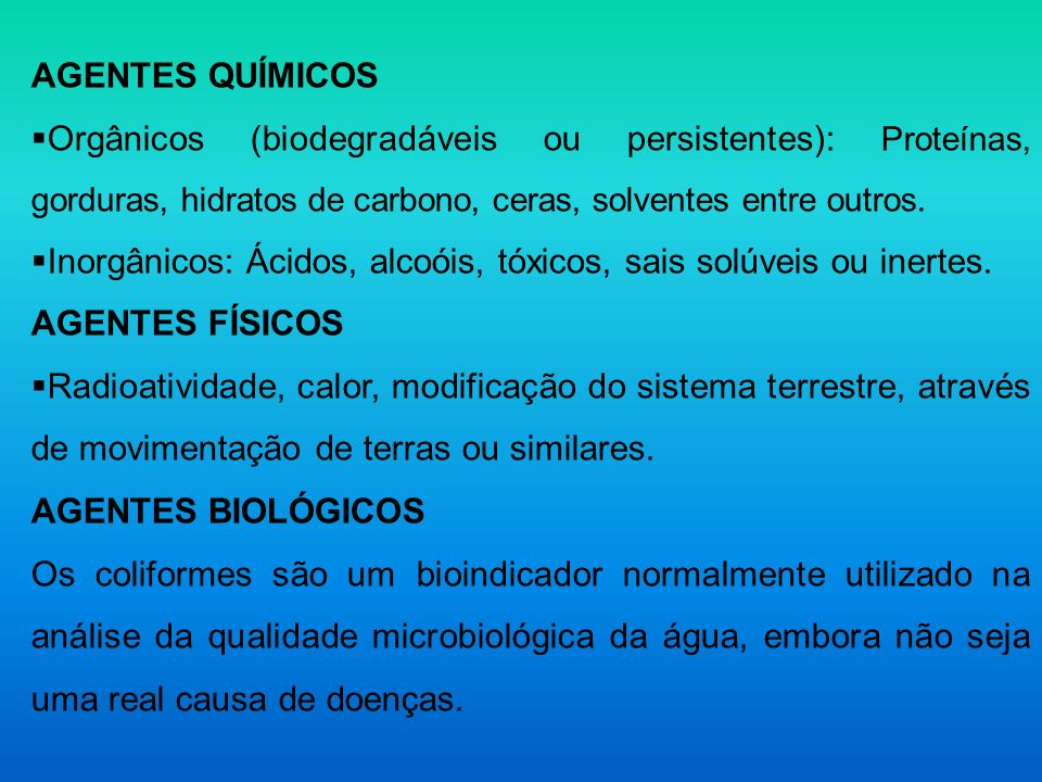 AGENTES QUÍMICOS Orgânicos (biodegradáveis ou persistentes): Proteínas, gorduras, hidratos de carbono, ceras, solventes entre outros. Inorgânicos: Áci