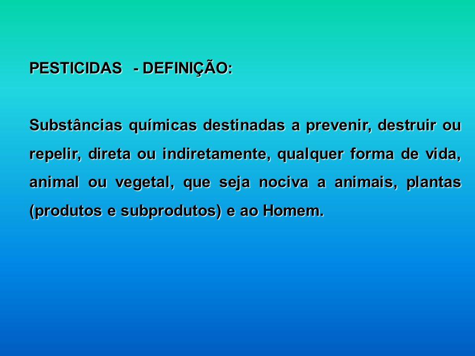 PESTICIDAS - DEFINIÇÃO: Substâncias químicas destinadas a prevenir, destruir ou repelir, direta ou indiretamente, qualquer forma de vida, animal ou ve