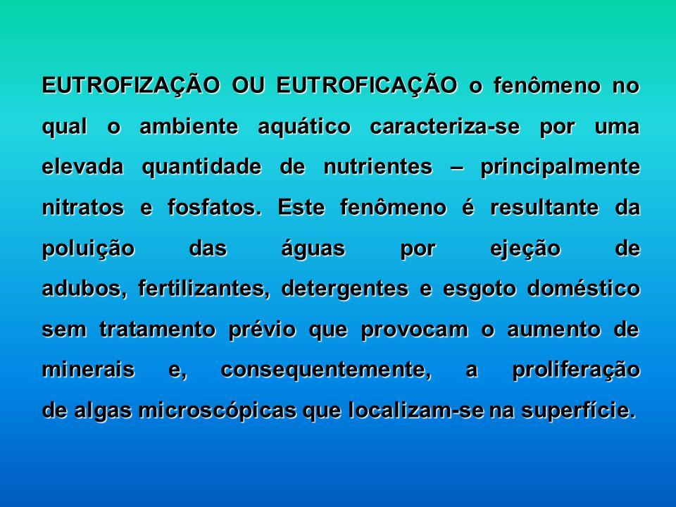 EUTROFIZAÇÃO OU EUTROFICAÇÃO o fenômeno no qual o ambiente aquático caracteriza-se por uma elevada quantidade de nutrientes – principalmente nitratos