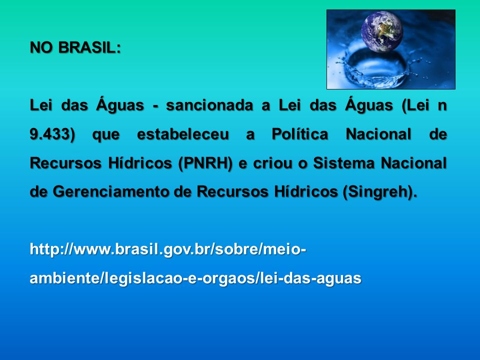 NO BRASIL: Lei das Águas - sancionada a Lei das Águas (Lei n 9.433) que estabeleceu a Política Nacional de Recursos Hídricos (PNRH) e criou o Sistema