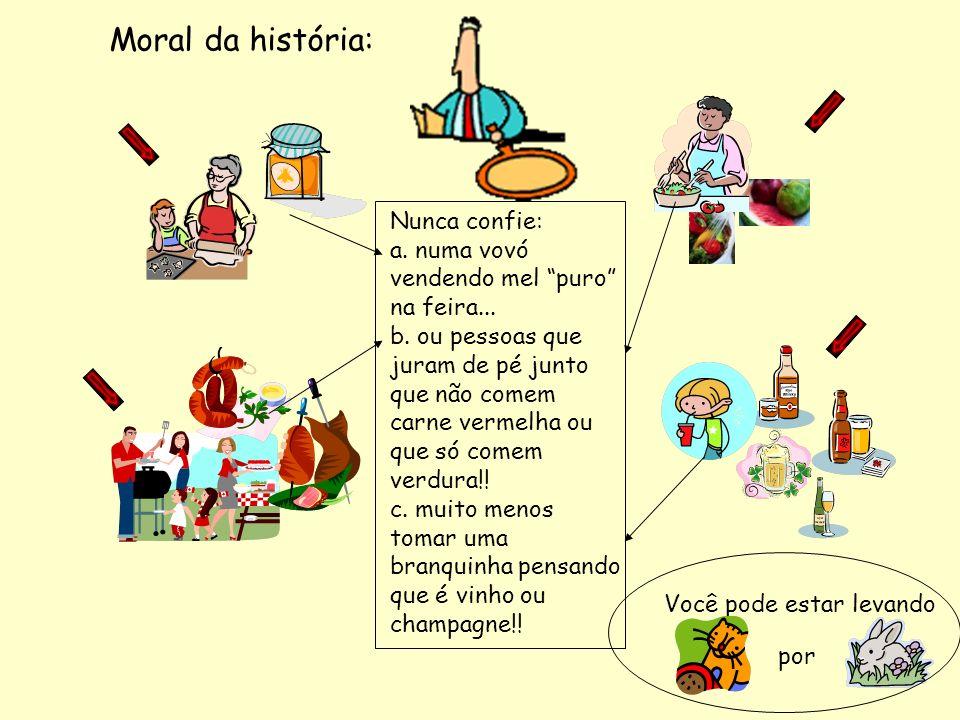 Moral da história: Nunca confie: a. numa vovó vendendo mel puro na feira... b. ou pessoas que juram de pé junto que não comem carne vermelha ou que só
