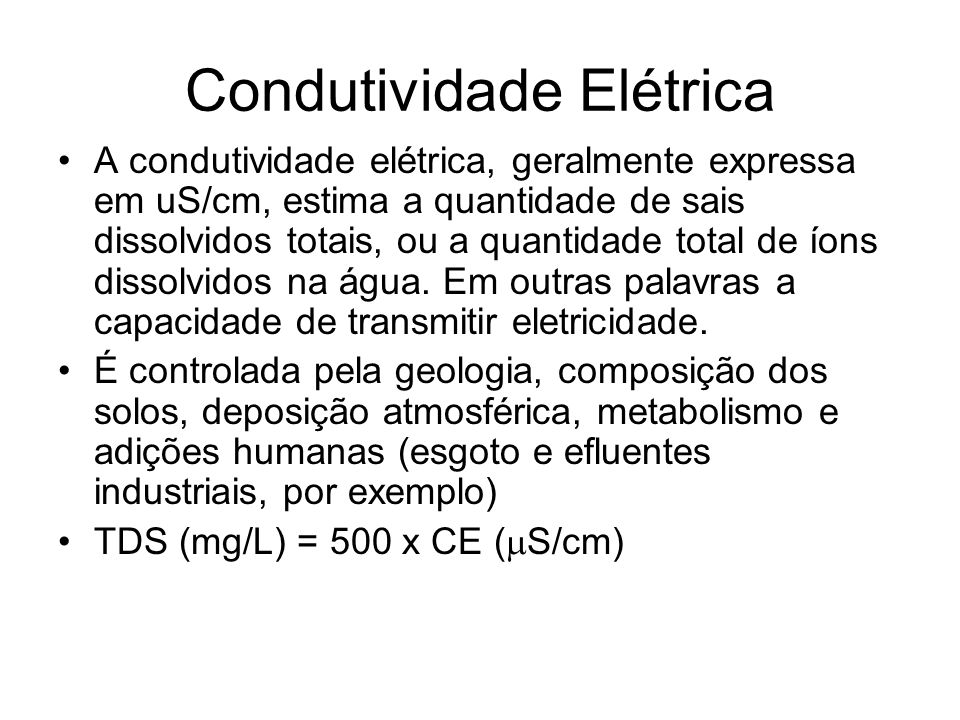 Condutividade Elétrica A condutividade elétrica, geralmente expressa em uS/cm, estima a quantidade de sais dissolvidos totais, ou a quantidade total d