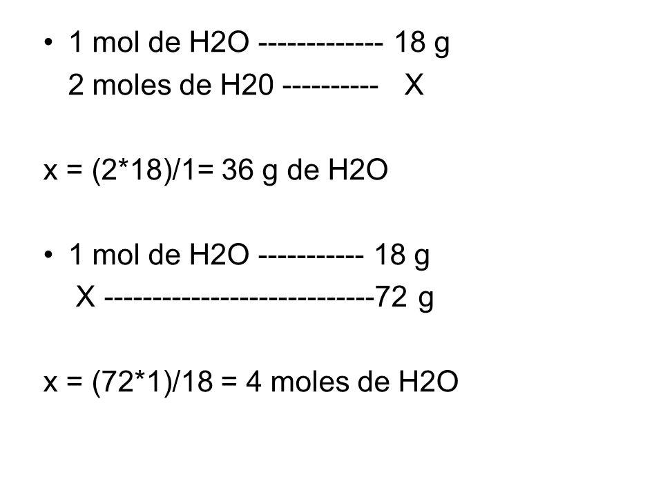 1 mol de H2O ------------- 18 g 2 moles de H20 ---------- X x = (2*18)/1= 36 g de H2O 1 mol de H2O ----------- 18 g X ----------------------------72 g