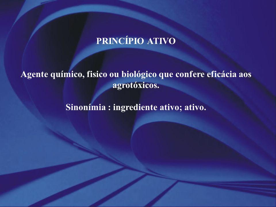 PRINCÍPIO ATIVO Agente químico, fisico ou biológico que confere eficácia aos agrotóxicos. Sinonímia : ingrediente ativo; ativo.
