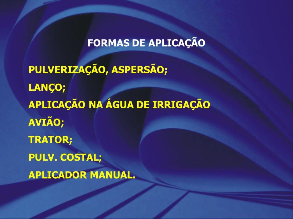 FORMAS DE APLICAÇÃO PULVERIZAÇÃO, ASPERSÃO; LANÇO; APLICAÇÃO NA ÁGUA DE IRRIGAÇÃO AVIÃO; TRATOR; PULV. COSTAL; APLICADOR MANUAL.