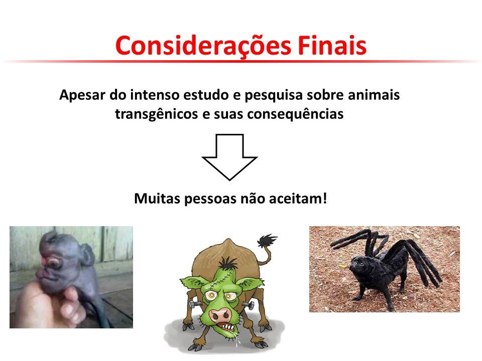 Considerações Finais Apesar do intenso estudo e pesquisa sobre animais transgênicos e suas consequências Muitas pessoas não aceitam!