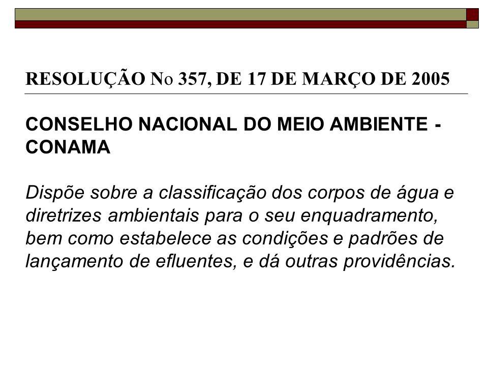 RESOLUÇÃO No 357, DE 17 DE MARÇO DE 2005 CONSELHO NACIONAL DO MEIO AMBIENTE - CONAMA Dispõe sobre a classificação dos corpos de água e diretrizes ambi