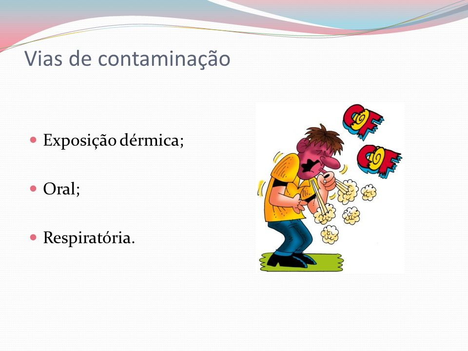 Vias de contaminação Exposição dérmica; Oral; Respiratória.