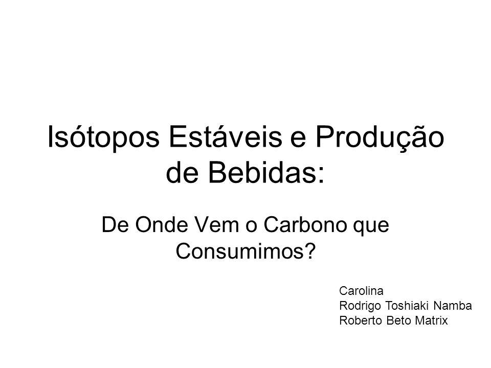 Isótopos Estáveis e Produção de Bebidas: De Onde Vem o Carbono que Consumimos? Carolina Rodrigo Toshiaki Namba Roberto Beto Matrix