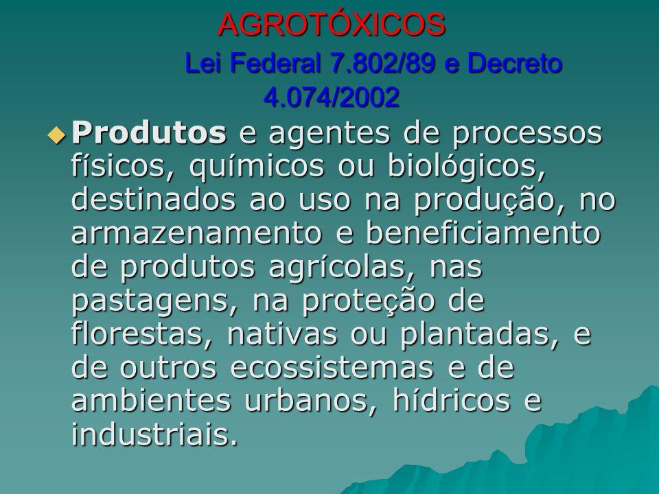AGROTÓXICOS Lei Federal 7.802/89 e Decreto 4.074/2002 Produtos e agentes de processos f í sicos, qu í micos ou biol ó gicos, destinados ao uso na prod