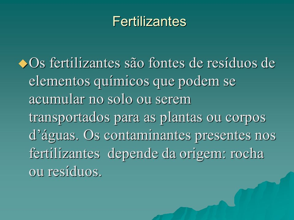 Fertilizantes Os fertilizantes são fontes de resíduos de elementos químicos que podem se acumular no solo ou serem transportados para as plantas ou co