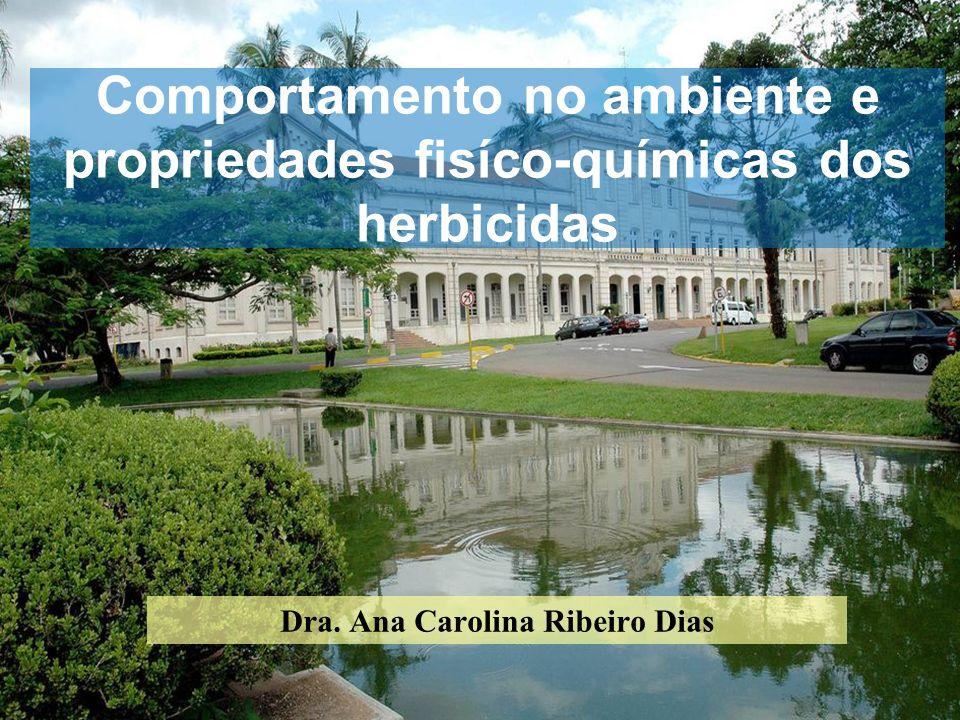 Comportamento no ambiente e propriedades fisíco-químicas dos herbicidas Dra. Ana Carolina Ribeiro Dias
