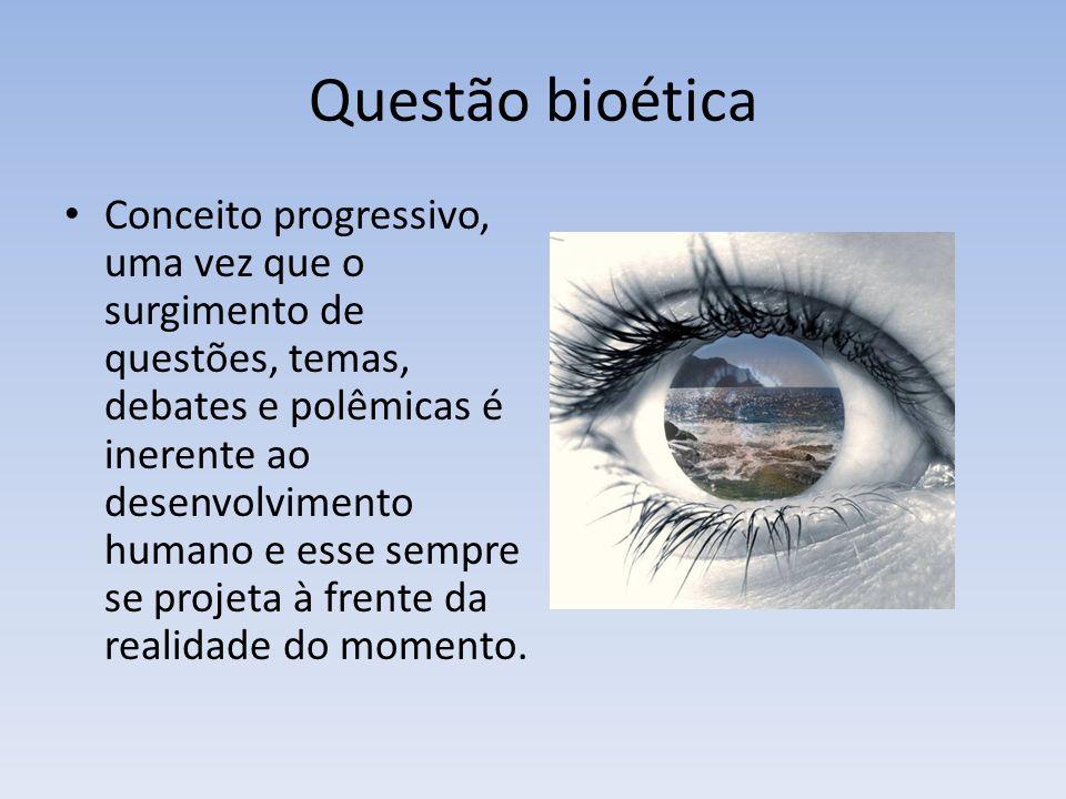 Questão bioética Conceito progressivo, uma vez que o surgimento de questões, temas, debates e polêmicas é inerente ao desenvolvimento humano e esse sempre se projeta à frente da realidade do momento.
