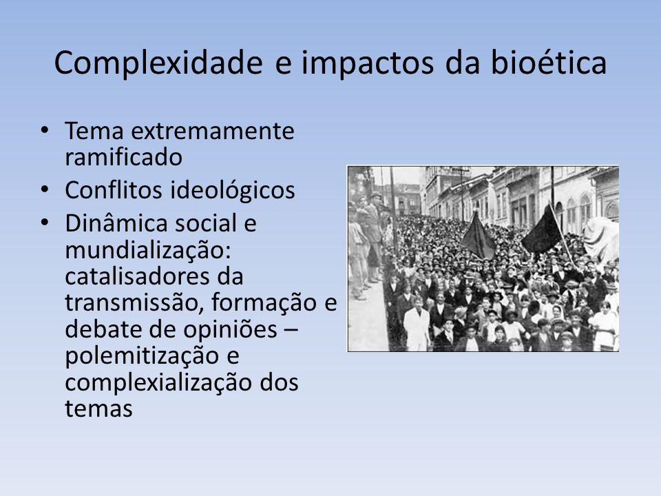 Complexidade e impactos da bioética Tema extremamente ramificado Conflitos ideológicos Dinâmica social e mundialização: catalisadores da transmissão, formação e debate de opiniões – polemitização e complexialização dos temas
