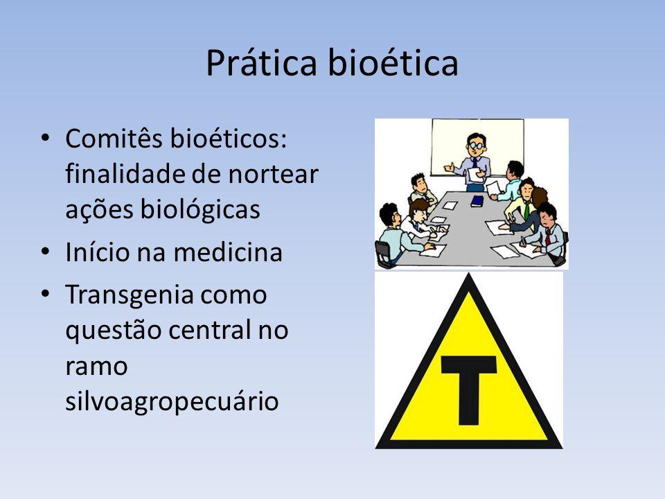 Prática bioética Comitês bioéticos: finalidade de nortear ações biológicas Início na medicina Transgenia como questão central no ramo silvoagropecuário