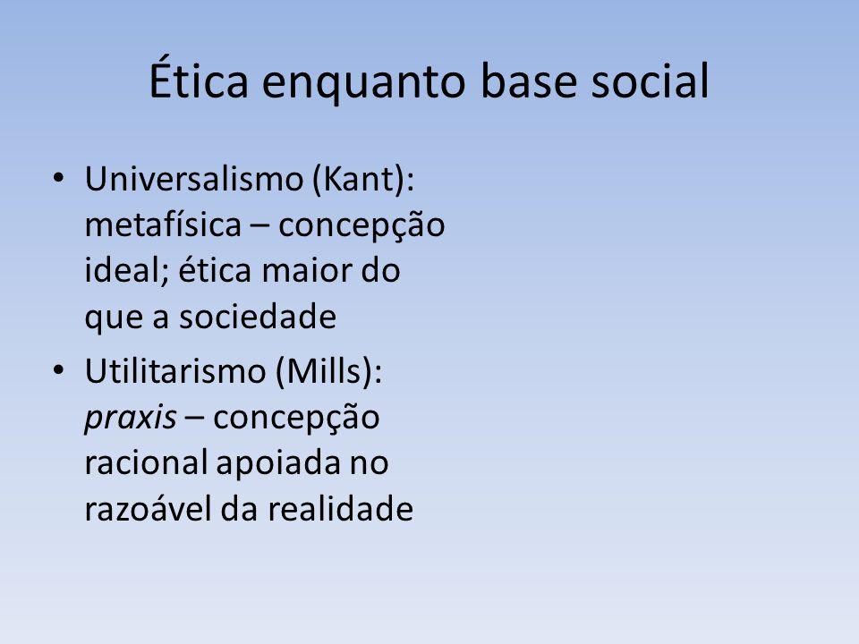 Ética enquanto base social Universalismo (Kant): metafísica – concepção ideal; ética maior do que a sociedade Utilitarismo (Mills): praxis – concepção racional apoiada no razoável da realidade