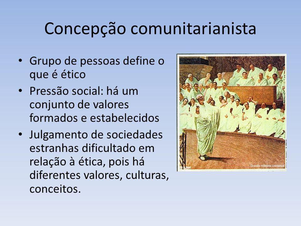 Concepção comunitarianista Grupo de pessoas define o que é ético Pressão social: há um conjunto de valores formados e estabelecidos Julgamento de sociedades estranhas dificultado em relação à ética, pois há diferentes valores, culturas, conceitos.