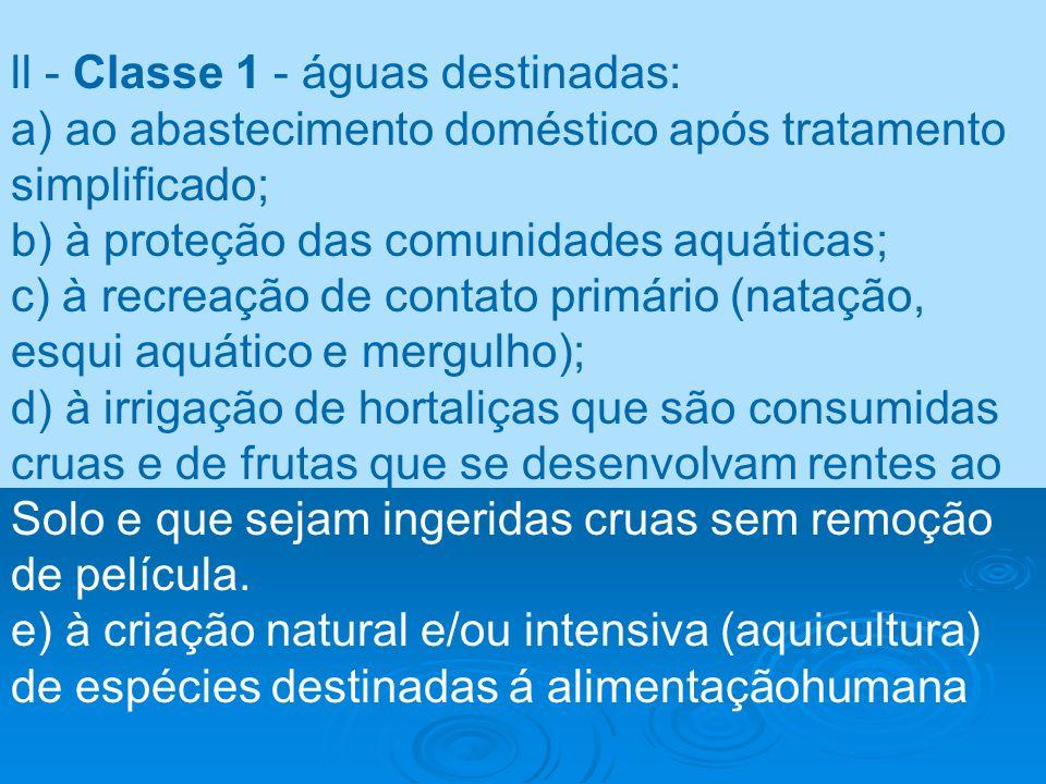 ll - Classe 1 - águas destinadas: a) ao abastecimento doméstico após tratamento simplificado; b) à proteção das comunidades aquáticas; c) à recreação
