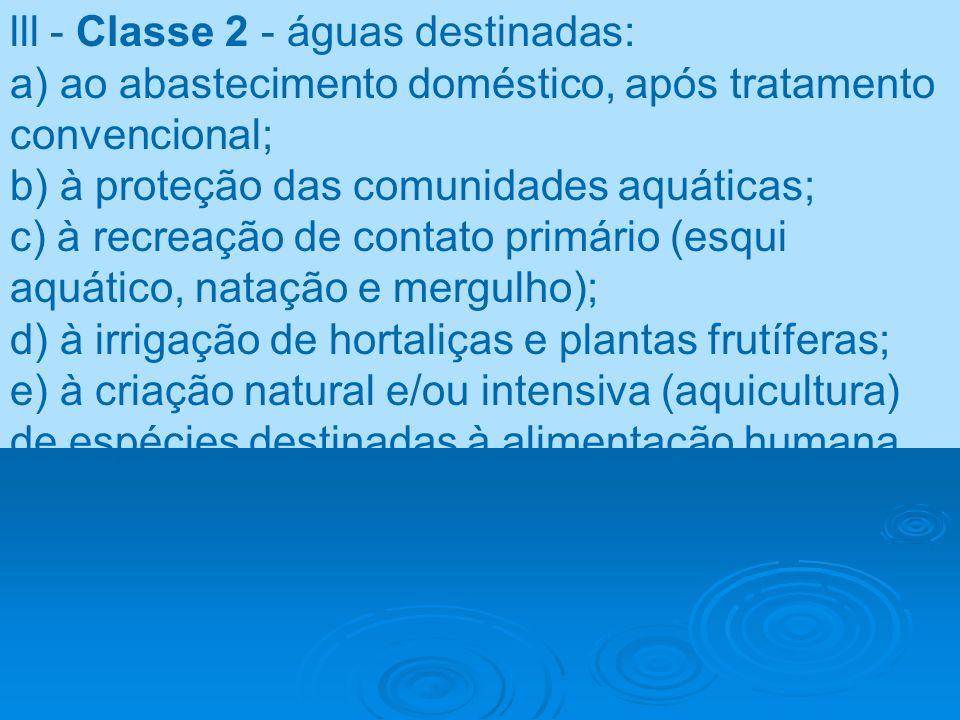 lll - Classe 2 - águas destinadas: a) ao abastecimento doméstico, após tratamento convencional; b) à proteção das comunidades aquáticas; c) à recreaçã