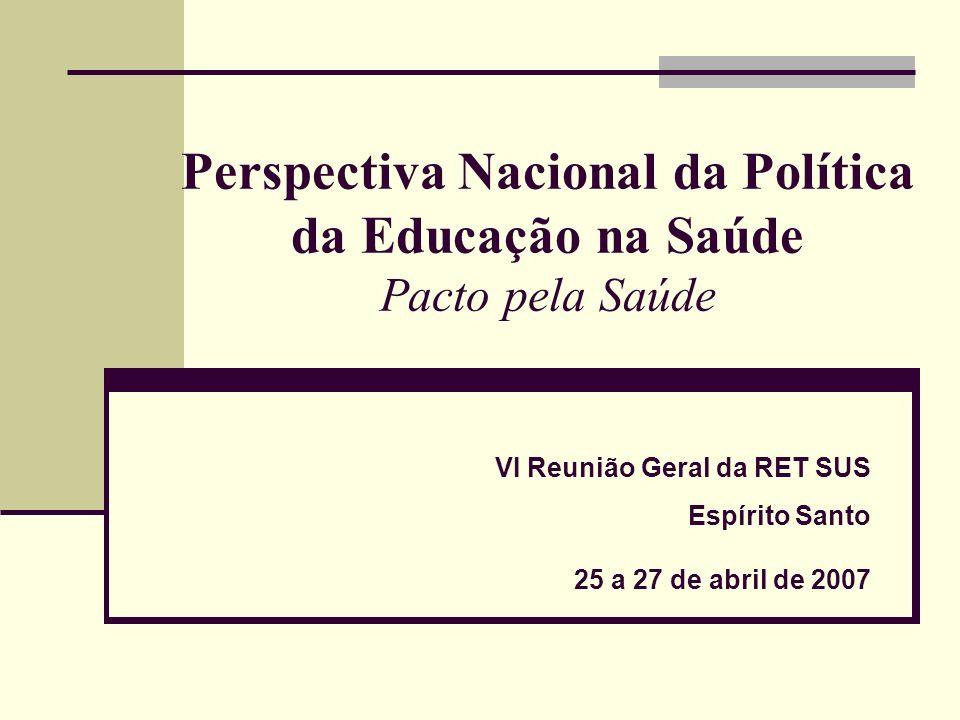 Perspectiva Nacional da Política da Educação na Saúde Pacto pela Saúde VI Reunião Geral da RET SUS Espírito Santo 25 a 27 de abril de 2007