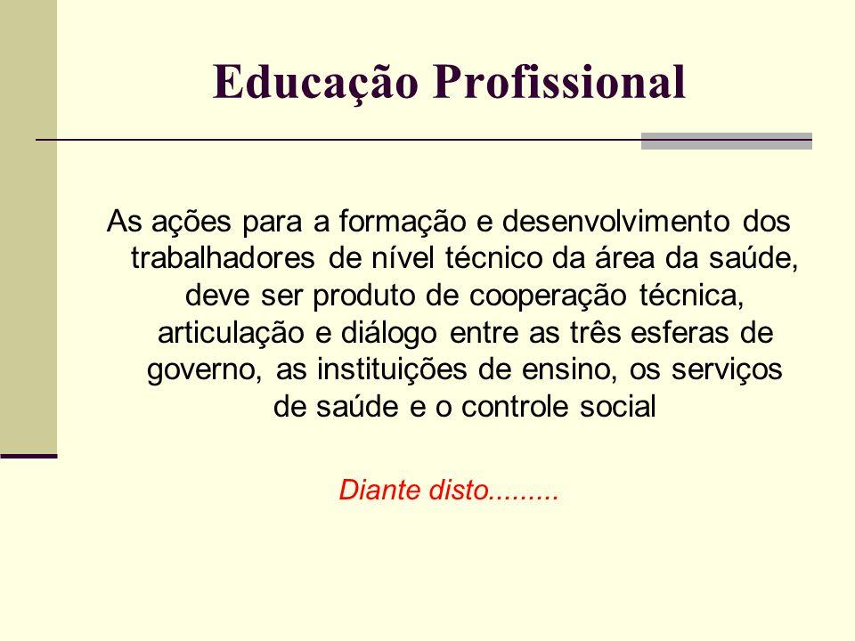 Educação Profissional As ações para a formação e desenvolvimento dos trabalhadores de nível técnico da área da saúde, deve ser produto de cooperação t