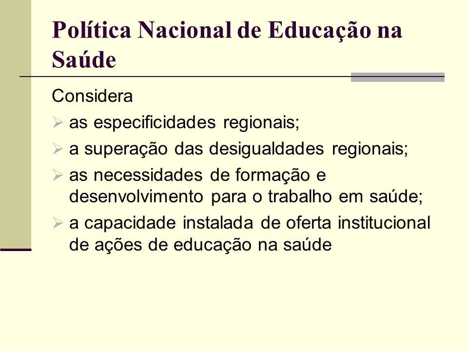 Política Nacional de Educação na Saúde Considera as especificidades regionais; a superação das desigualdades regionais; as necessidades de formação e