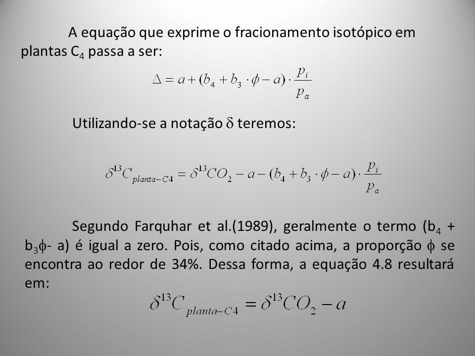 A equação que exprime o fracionamento isotópico em plantas C 4 passa a ser: Utilizando-se a notação teremos: Segundo Farquhar et al.(1989), geralmente